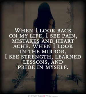 When I look back on my like, I see pain, mistakes and heart ache. When ...