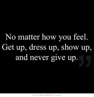 ... feel. Get up, dress up, show up and never give up. Picture Quote #1
