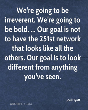 We're going to be irreverent. We're going to be bold, ... Our goal is ...