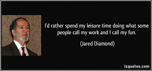 ... doing what some people call my work and I call my fun. - Jared Diamond