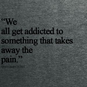 We all get addicted to something that takes away the pain.