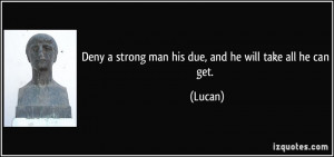Deny a strong man his due, and he will take all he can get. - Lucan
