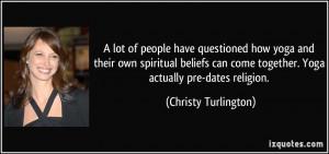 ... come together. Yoga actually pre-dates religion. - Christy Turlington