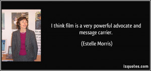 ... film is a very powerful advocate and message carrier. - Estelle Morris
