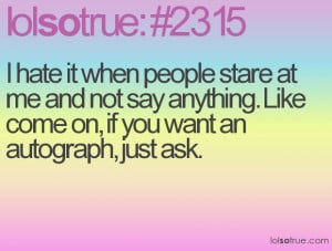 hate it when people stare at me and not say anything. Like come on ...