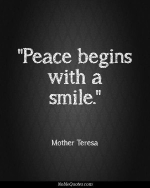 Peace begins with a smile ~Mother Teresa