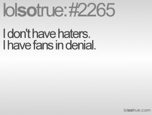don't have haters.I have fans in denial.