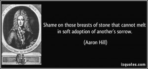 ... that cannot melt in soft adoption of another's sorrow. - Aaron Hill