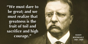 """Teddy Roosevelt, 1901-1909: """"We must dare to be great; and we must ..."""