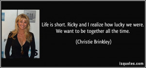 ... we were. We want to be together all the time. - Christie Brinkley