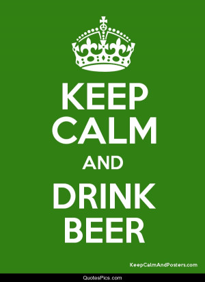 Keep calm and drink beer – Anonymous