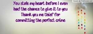 You stole my heart before I even had the chance to give it to you ...
