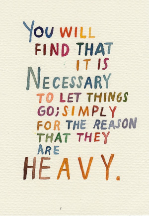 ... Necessary to Let Things Go, Simply for The Reason That They Are Heavy