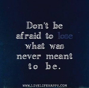Don't be afraid to lose what was never meant to be. by ...