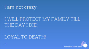 am not crazy. I WILL PROTECT MY FAMILY TILL THE DAY I DIE. LOYAL TO ...