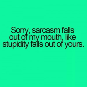 big difference about being stupid and sarcastic!!!Sarcasm, Laugh ...