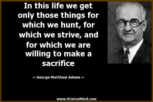 ... to make a sacrifice - George Matthew Adams Quotes - StatusMind.com
