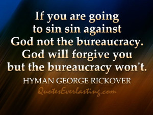 "... will forgive you but bureaucracy won't."" – Hyman George Rickover"