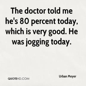 Urban Meyer - The doctor told me he's 80 percent today, which is very ...