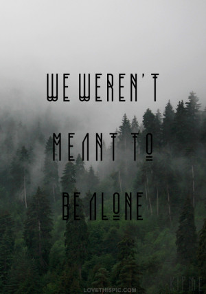 we werent meant to be alone