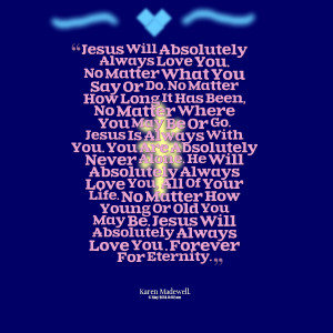 : jesus will absolutely always love you no matter what you say or do ...