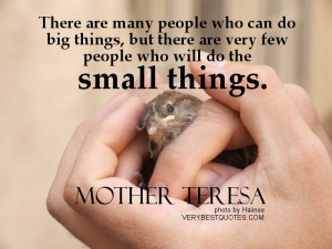 ... are very few people who will do the small things. ― Mother Teresa