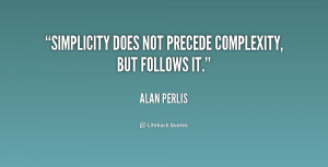 """Simplicity does not precede complexity, but follows it."""""""