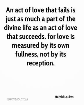 ... act of love that succeeds, for love is measured by its own fullness