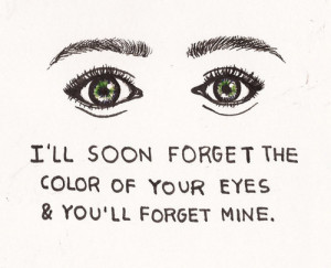 ll soon forget the color of your eyes & you'll forget mine.