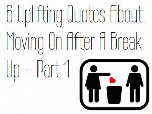 Uplifting Quotes About Moving On After A Break Up – Part 1