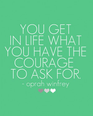 what you have the courage to ask for. - Oprah Winfrey // more quotes ...