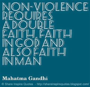 Non-violence requires a double faith, faith in God and also faith in ...