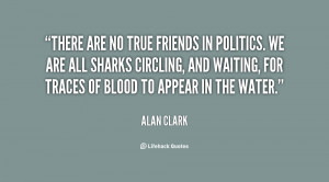 There are no true friends in politics. We are all sharks circling, and ...