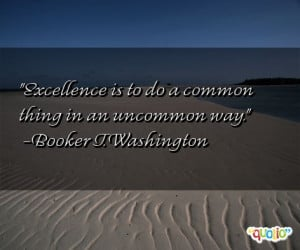 Excellence is to do a common thing in an uncommon way. -Booker T ...