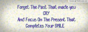 Forget The Past That Made You Cry And Focus On The Present That ...