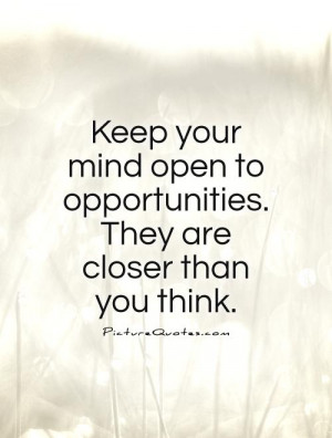 ... open to opportunities. They are closer than you think. Picture Quote
