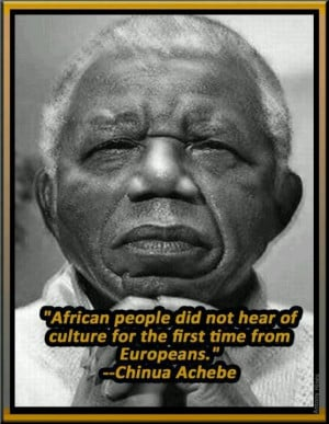 Chinua Achebe Quote: Source: African History & Spirituality (Fb)