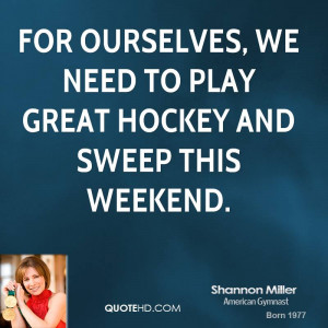 For ourselves, we need to play great hockey and sweep this weekend.