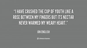 have crushed the cup of youth like a rose between my fingers but its ...