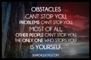 Obstacles can't stop you, problems can't stop you, most of all, other ...