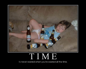 Time is never wasted when you're wasted all the time.