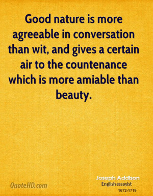 Good nature is more agreeable in conversation than wit, and gives a ...