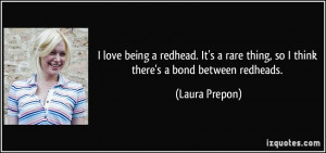 love being a redhead. It's a rare thing, so I think there's a bond ...