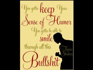 ... Sense Of Humor You Gotta Be Able To Smile Through All This Bullshit