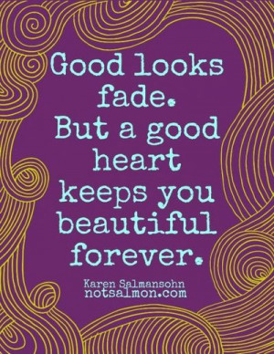Good Looks Fade. But a Good Heart Keeps You Beautiful Forever