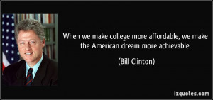 ... affordable, we make the American dream more achievable. - Bill Clinton
