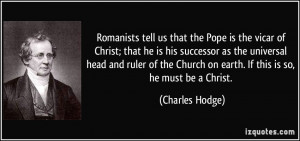 Romanists tell us that the Pope is the vicar of Christ; that he is his ...