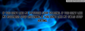 If you don't like my attitude, stop staring. If you don't like my ...