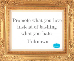 ... what you love instead of bashing what you hate.