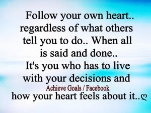 Follow your own heart, regardless of what others tell you to do. ..